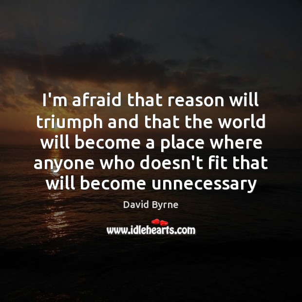 I'm afraid that reason will triumph and that the world will become David Byrne Picture Quote