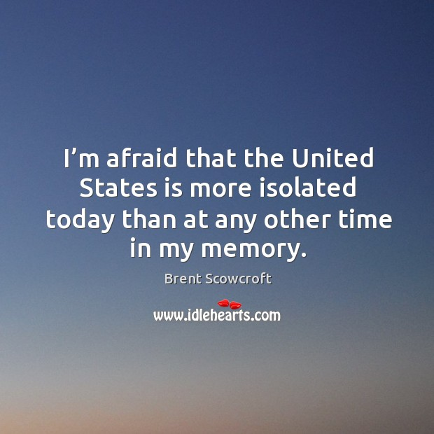 I'm afraid that the united states is more isolated today than at any other time in my memory. Brent Scowcroft Picture Quote