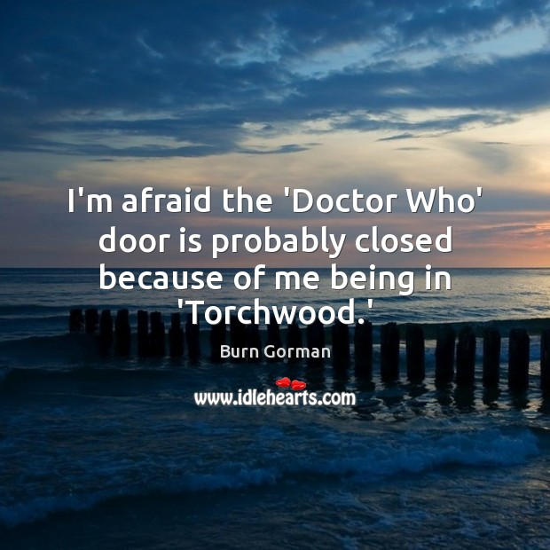 Image, I'm afraid the 'Doctor Who' door is probably closed because of me being in 'Torchwood.'
