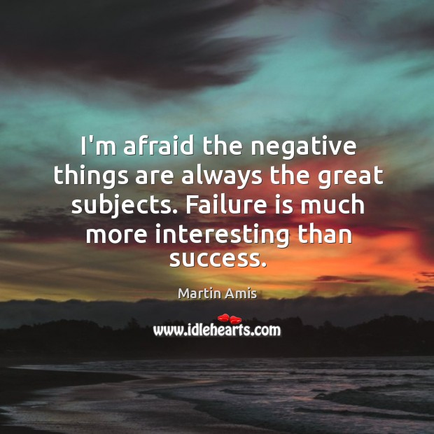 Image, I'm afraid the negative things are always the great subjects. Failure is