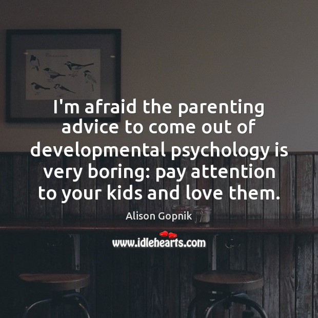 Image, I'm afraid the parenting advice to come out of developmental psychology is
