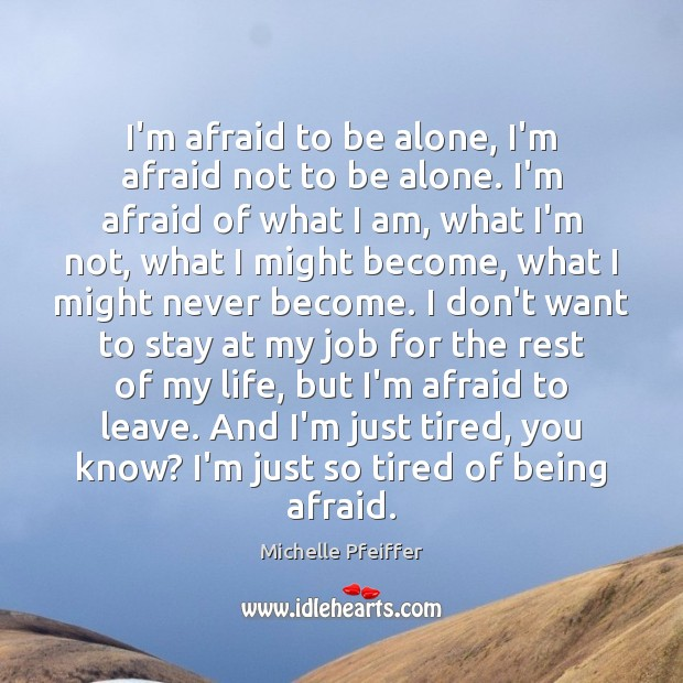 I'm afraid to be alone, I'm afraid not to be alone. I'm Michelle Pfeiffer Picture Quote