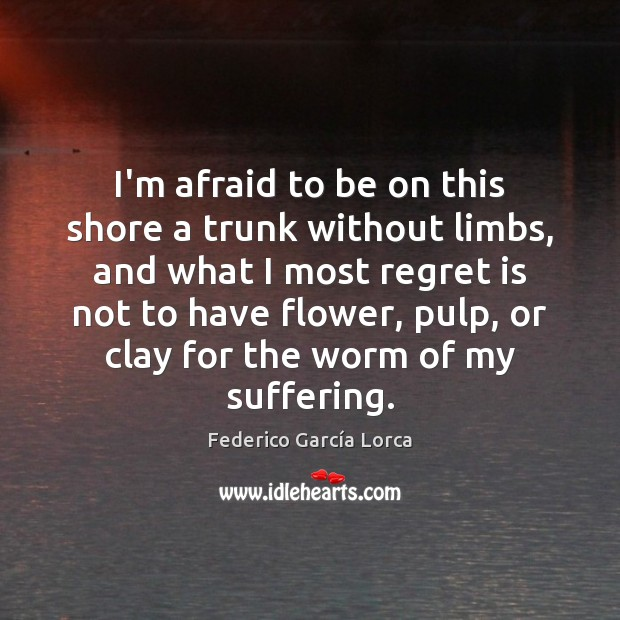 I'm afraid to be on this shore a trunk without limbs, and Regret Quotes Image