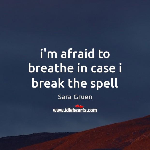 I'm afraid to breathe in case i break the spell Sara Gruen Picture Quote