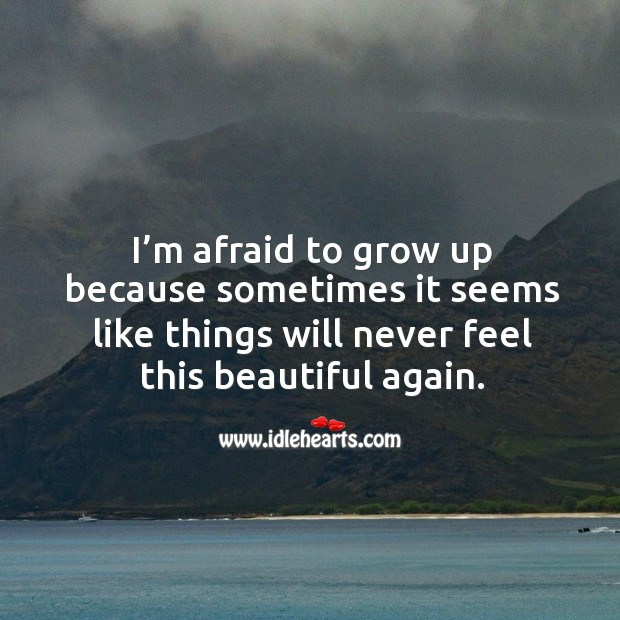 I'm afraid to grow up because sometimes it seems like things will never feel this beautiful again. Image