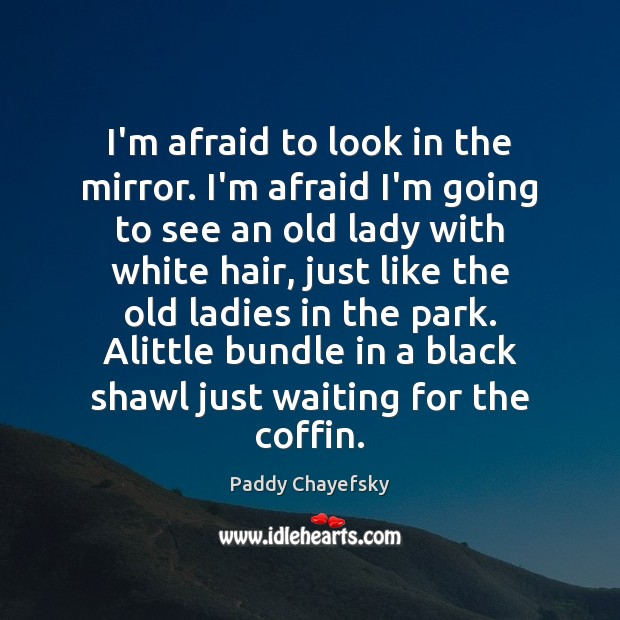 I'm afraid to look in the mirror. I'm afraid I'm going to Paddy Chayefsky Picture Quote