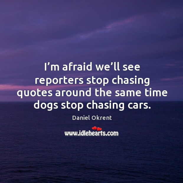 I'm afraid we'll see reporters stop chasing quotes around the same time dogs stop chasing cars. Image