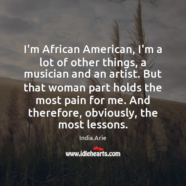 I'm African American, I'm a lot of other things, a musician and India.Arie Picture Quote