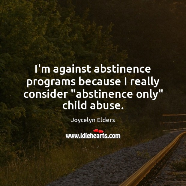 """I'm against abstinence programs because I really consider """"abstinence only"""" child abuse. Joycelyn Elders Picture Quote"""
