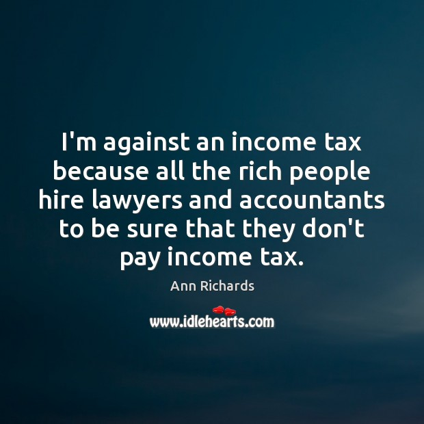 Image, I'm against an income tax because all the rich people hire lawyers