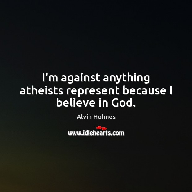 Image, I'm against anything atheists represent because I believe in God.