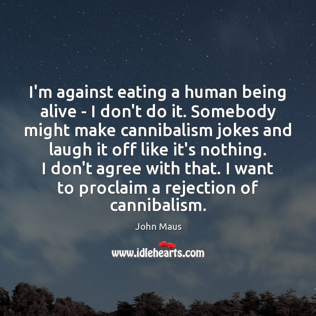I'm against eating a human being alive – I don't do it. Image