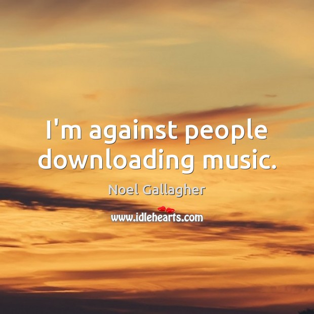 I'm against people downloading music. Noel Gallagher Picture Quote