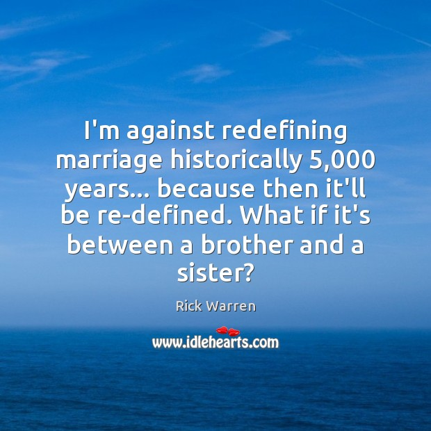 I'm against redefining marriage historically 5,000 years… because then it'll be re-defined. What Brother Quotes Image
