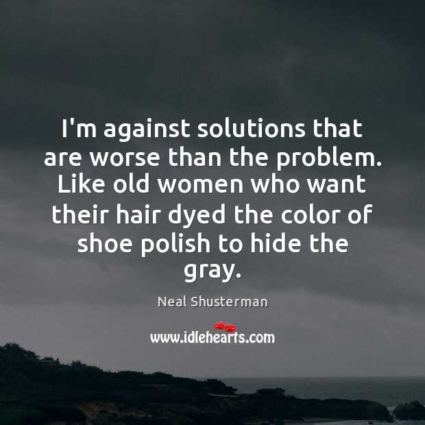 I'm against solutions that are worse than the problem. Like old women Neal Shusterman Picture Quote