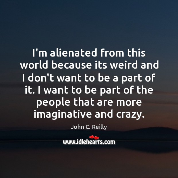 I'm alienated from this world because its weird and I don't want Image
