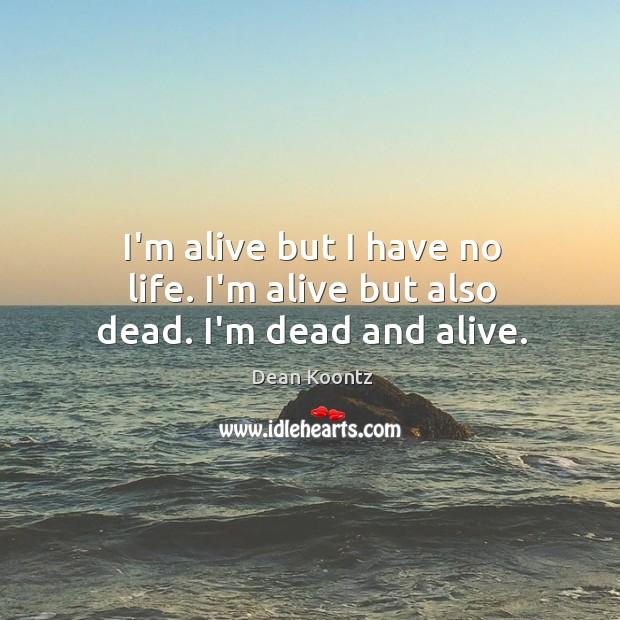 I'm alive but I have no life. I'm alive but also dead. I'm dead and alive. Image