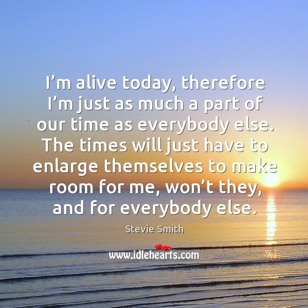I'm alive today, therefore I'm just as much a part of our time as everybody else. Image