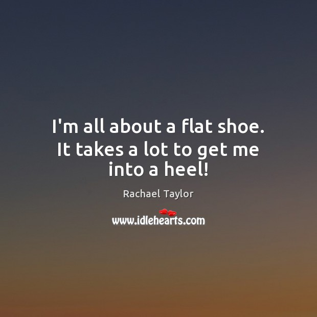 Image, I'm all about a flat shoe. It takes a lot to get me into a heel!