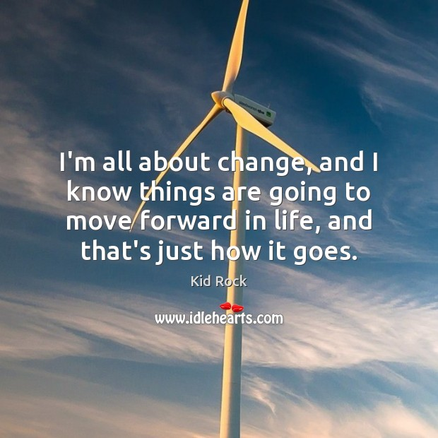 I'm all about change, and I know things are going to move Kid Rock Picture Quote