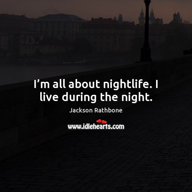 I'm all about nightlife. I live during the night. Image