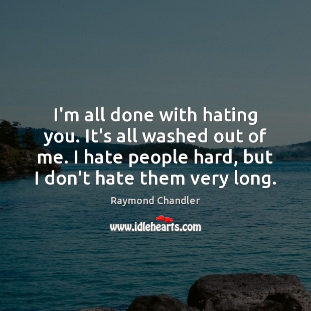 I'm all done with hating you. It's all washed out of me. Raymond Chandler Picture Quote