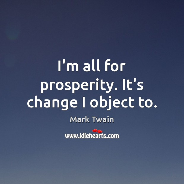 I'm all for prosperity. It's change I object to. Image