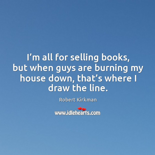 I'm all for selling books, but when guys are burning my house down, that's where I draw the line. Image