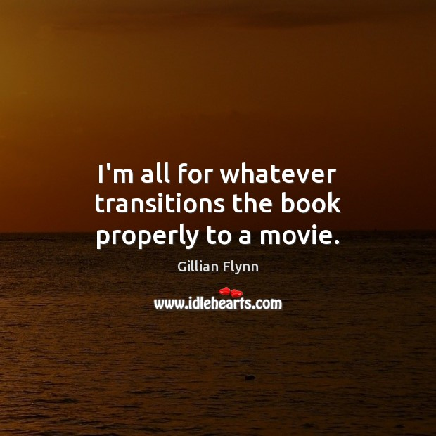 I'm all for whatever transitions the book properly to a movie. Gillian Flynn Picture Quote