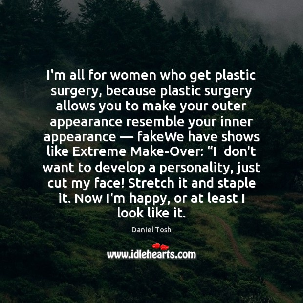 I'm all for women who get plastic surgery, because plastic surgery allows Image