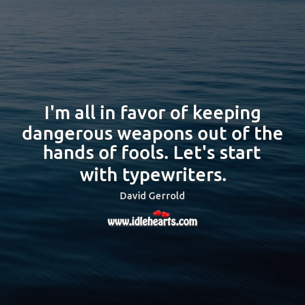 I'm all in favor of keeping dangerous weapons out of the hands David Gerrold Picture Quote