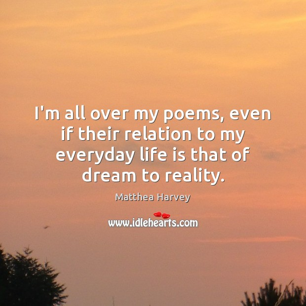 I'm all over my poems, even if their relation to my everyday Reality Quotes Image
