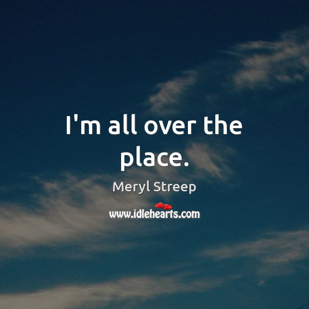 I'm all over the place. Meryl Streep Picture Quote