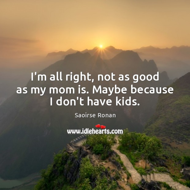 I'm all right, not as good as my mom is. Maybe because I don't have kids. Mom Quotes Image