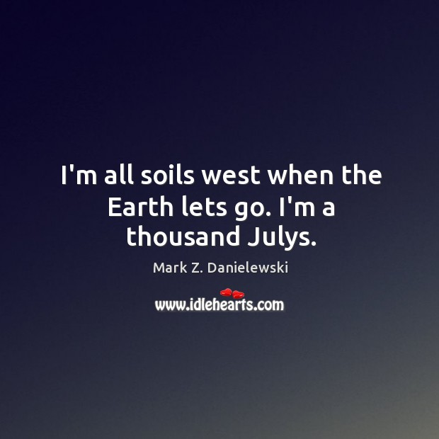 I'm all soils west when the Earth lets go. I'm a thousand Julys. Mark Z. Danielewski Picture Quote