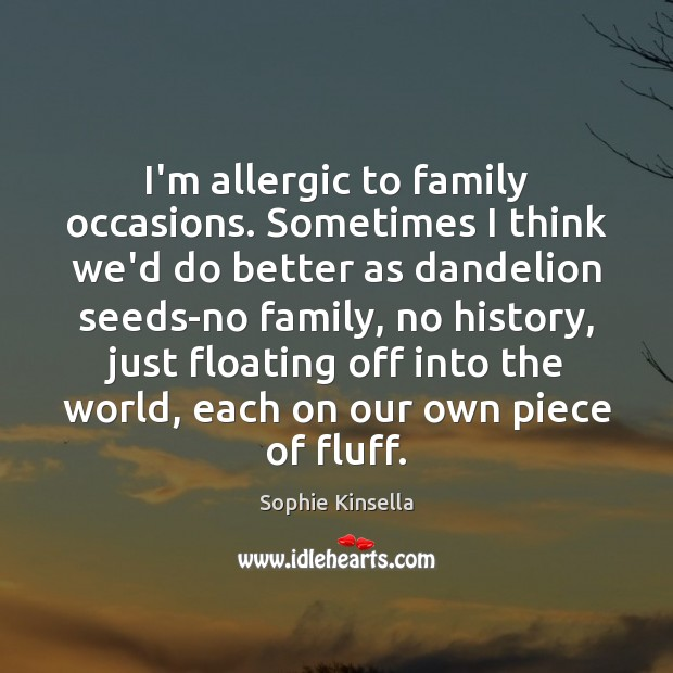 I'm allergic to family occasions. Sometimes I think we'd do better as Sophie Kinsella Picture Quote
