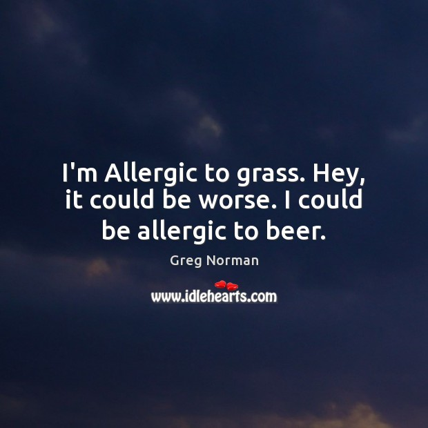 I'm Allergic to grass. Hey, it could be worse. I could be allergic to beer. Image