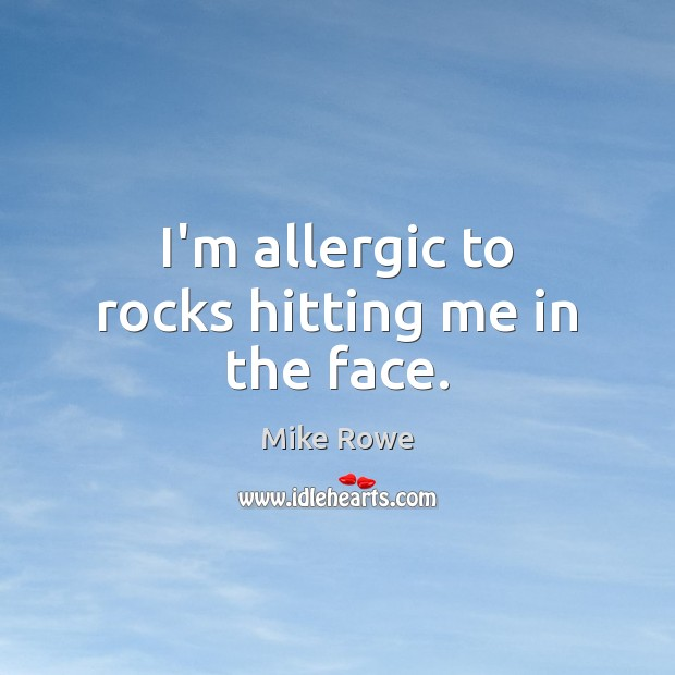 I'm allergic to rocks hitting me in the face. Image