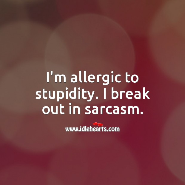 I'm allergic to stupidity. I break out in sarcasm. Sarcastic Quotes Image
