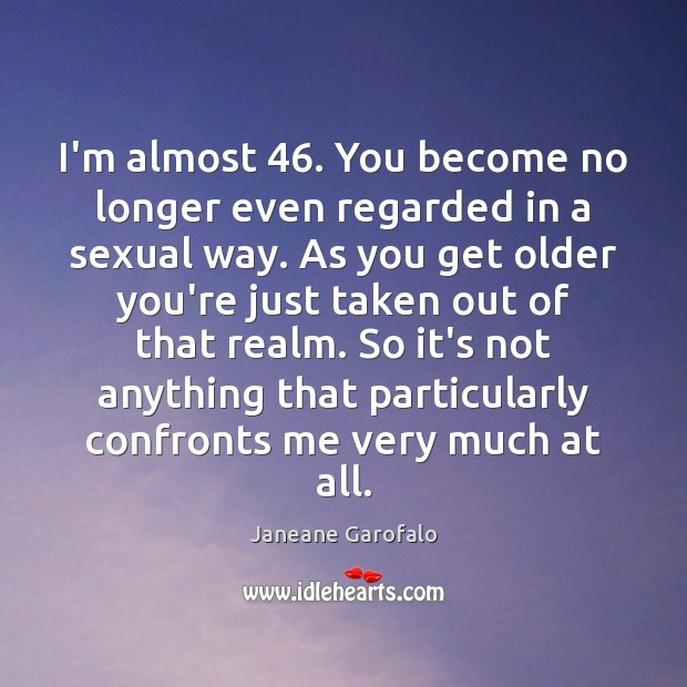 I'm almost 46. You become no longer even regarded in a sexual way. Janeane Garofalo Picture Quote