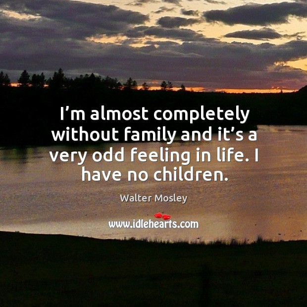 I'm almost completely without family and it's a very odd feeling in life. I have no children. Image