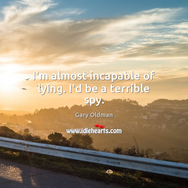 I'm almost incapable of lying. I'd be a terrible spy. Gary Oldman Picture Quote