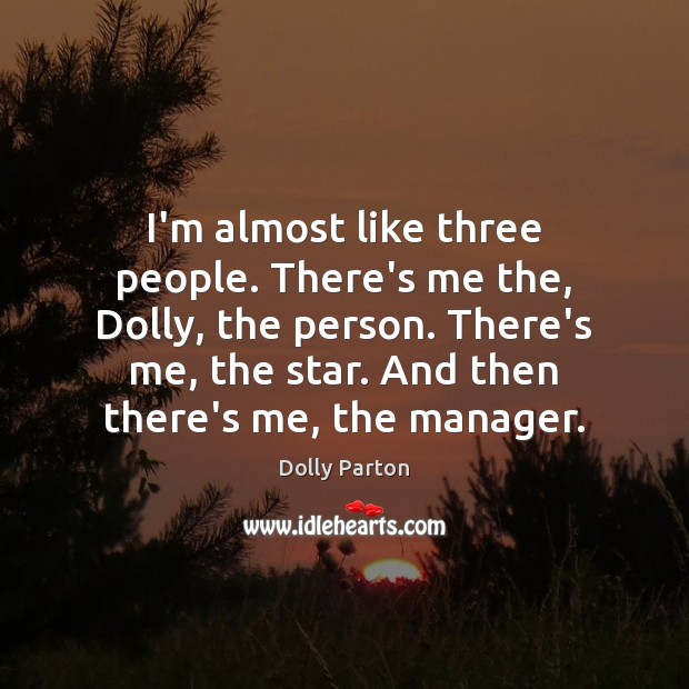 I'm almost like three people. There's me the, Dolly, the person. There's Dolly Parton Picture Quote