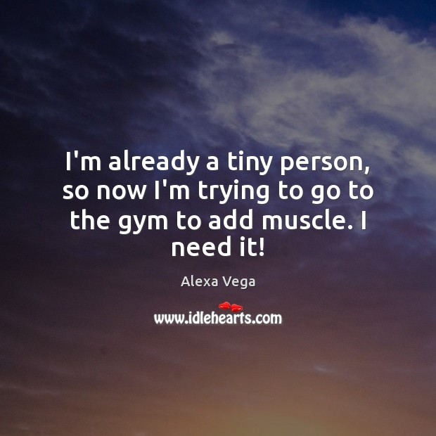 Image, I'm already a tiny person, so now I'm trying to go to the gym to add muscle. I need it!