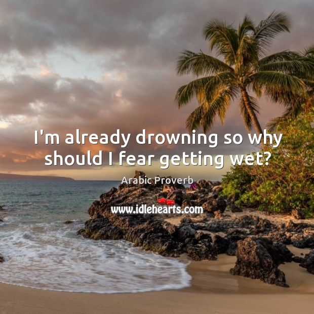 Image, I'm already drowning so why should I fear getting wet?