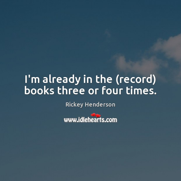 I'm already in the (record) books three or four times. Image