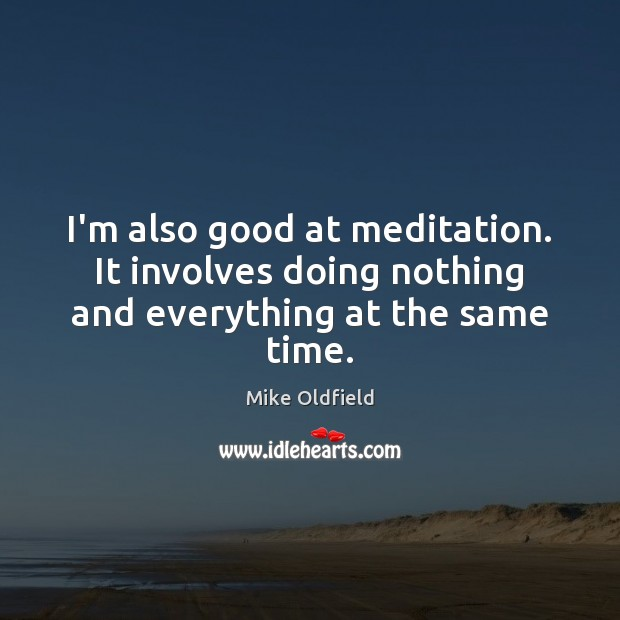 I'm also good at meditation. It involves doing nothing and everything at the same time. Image