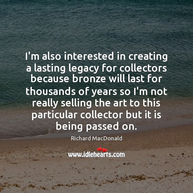 I'm also interested in creating a lasting legacy for collectors because bronze Image