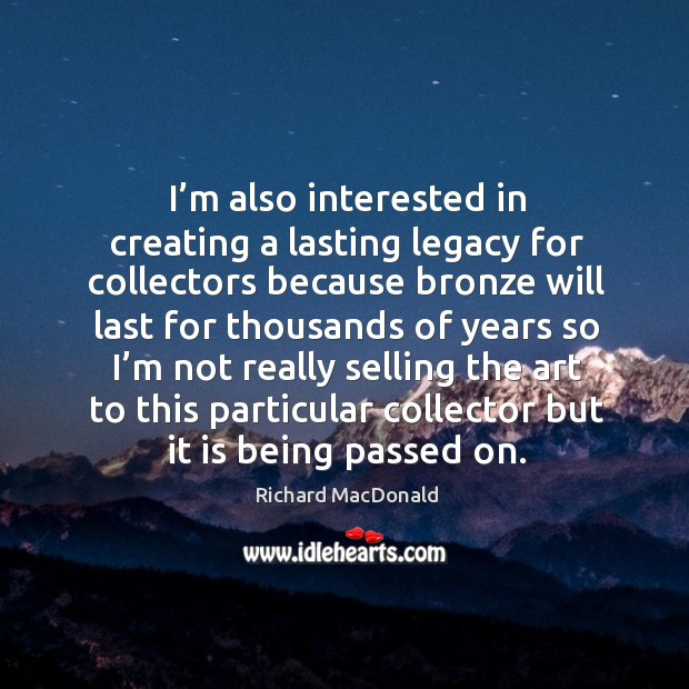 I'm also interested in creating a lasting legacy for collectors because Image