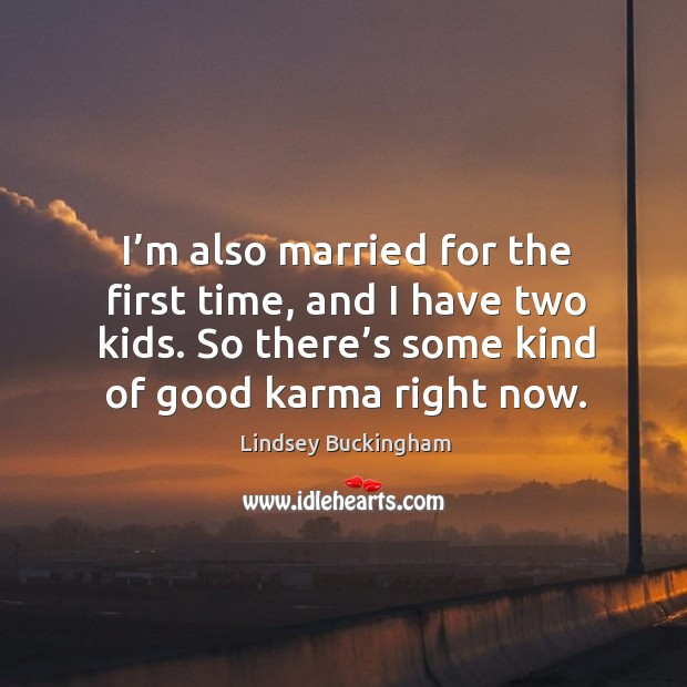 I'm also married for the first time, and I have two kids. So there's some kind of good karma right now. Lindsey Buckingham Picture Quote